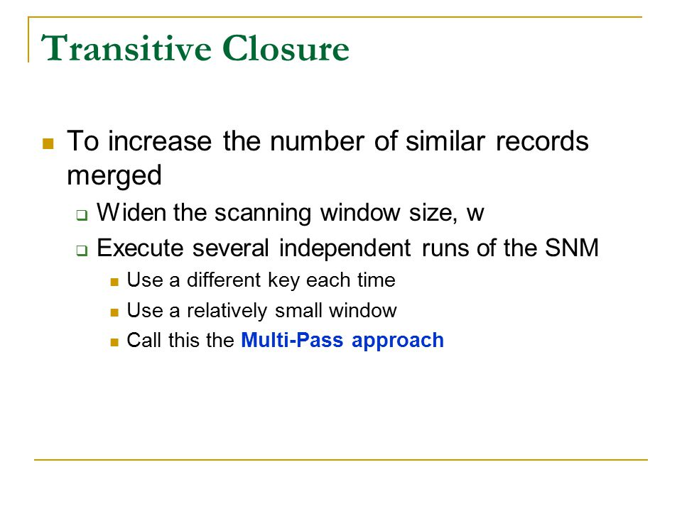 Transitive Closure To increase the number of similar records merged  Widen the scanning window size, w  Execute several independent runs of the SNM Use a different key each time Use a relatively small window Call this the Multi-Pass approach