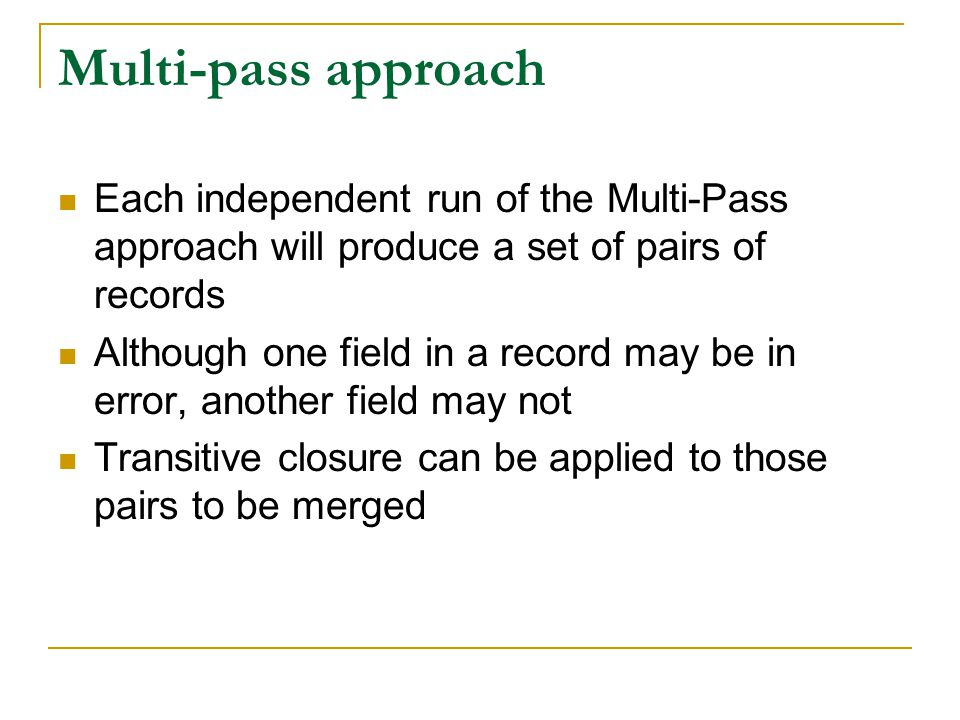 Multi-pass approach Each independent run of the Multi-Pass approach will produce a set of pairs of records Although one field in a record may be in error, another field may not Transitive closure can be applied to those pairs to be merged