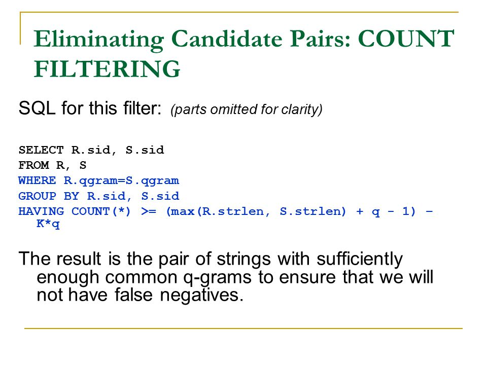 Eliminating Candidate Pairs: COUNT FILTERING SQL for this filter: (parts omitted for clarity) SELECT R.sid, S.sid FROM R, S WHERE R.qgram=S.qgram GROUP BY R.sid, S.sid HAVING COUNT(*) >= (max(R.strlen, S.strlen) + q - 1) – K*q The result is the pair of strings with sufficiently enough common q-grams to ensure that we will not have false negatives.