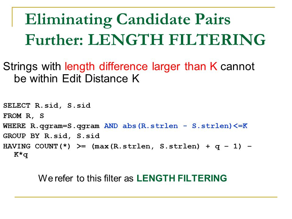 Eliminating Candidate Pairs Further: LENGTH FILTERING Strings with length difference larger than K cannot be within Edit Distance K SELECT R.sid, S.sid FROM R, S WHERE R.qgram=S.qgram AND abs(R.strlen - S.strlen)<=K GROUP BY R.sid, S.sid HAVING COUNT(*) >= (max(R.strlen, S.strlen) + q – 1) – K*q We refer to this filter as LENGTH FILTERING