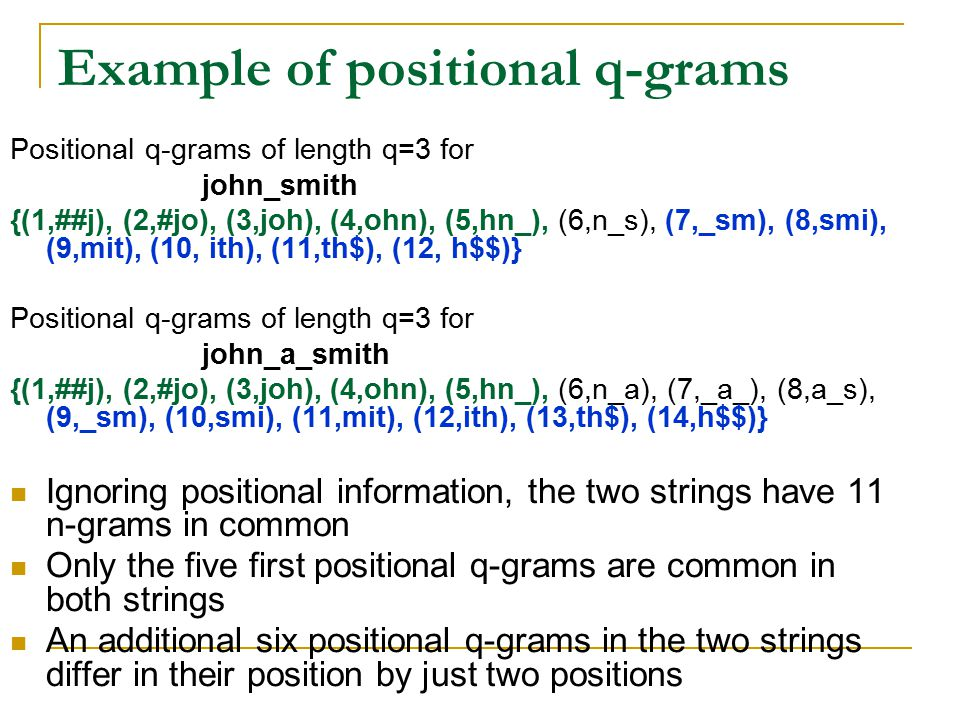 Example of positional q-grams Positional q-grams of length q=3 for john_smith {(1,##j), (2,#jo), (3,joh), (4,ohn), (5,hn_), (6,n_s), (7,_sm), (8,smi), (9,mit), (10, ith), (11,th$), (12, h$$)} Positional q-grams of length q=3 for john_a_smith {(1,##j), (2,#jo), (3,joh), (4,ohn), (5,hn_), (6,n_a), (7,_a_), (8,a_s), (9,_sm), (10,smi), (11,mit), (12,ith), (13,th$), (14,h$$)} Ignoring positional information, the two strings have 11 n-grams in common Only the five first positional q-grams are common in both strings An additional six positional q-grams in the two strings differ in their position by just two positions