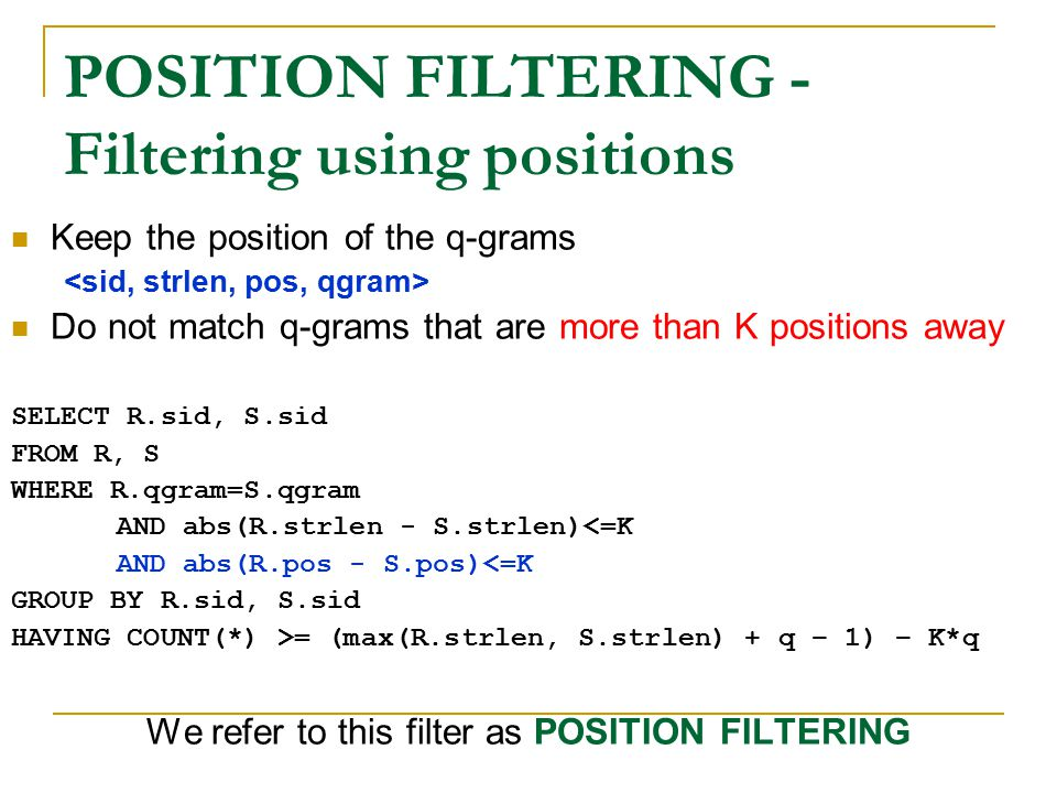 POSITION FILTERING - Filtering using positions Keep the position of the q-grams Do not match q-grams that are more than K positions away SELECT R.sid, S.sid FROM R, S WHERE R.qgram=S.qgram AND abs(R.strlen - S.strlen)<=K AND abs(R.pos - S.pos)<=K GROUP BY R.sid, S.sid HAVING COUNT(*) >= (max(R.strlen, S.strlen) + q – 1) – K*q We refer to this filter as POSITION FILTERING