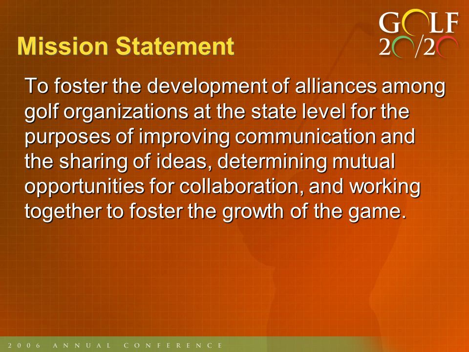 Mission Statement To foster the development of alliances among golf organizations at the state level for the purposes of improving communication and the sharing of ideas, determining mutual opportunities for collaboration, and working together to foster the growth of the game.