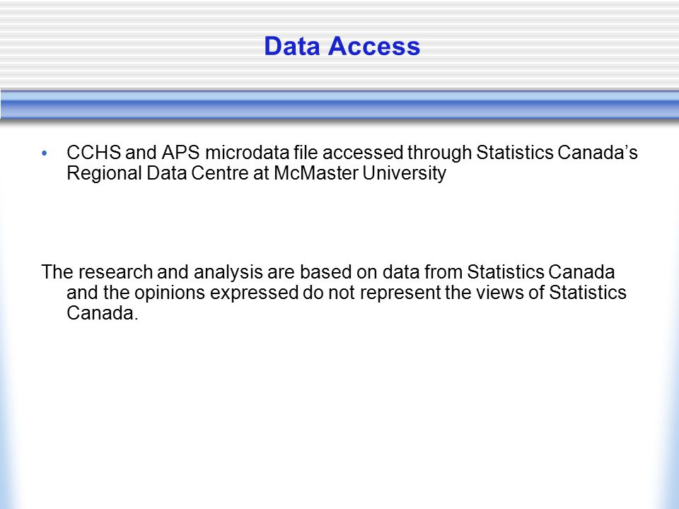 Data Access CCHS and APS microdata file accessed through Statistics Canada's Regional Data Centre at McMaster University The research and analysis are