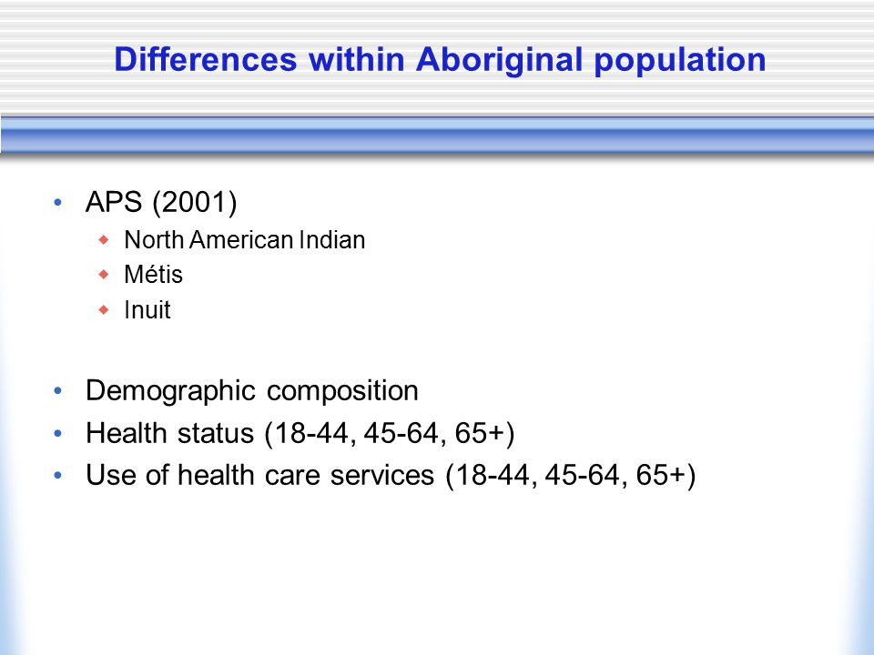 Differences within Aboriginal population APS (2001)  North American Indian  Métis  Inuit Demographic composition Health status (18-44, 45-64, 65+)