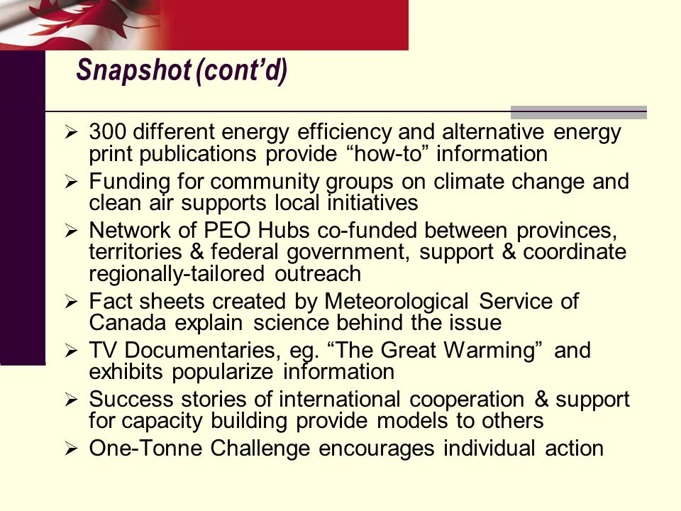 Snapshot (cont'd)  300 different energy efficiency and alternative energy print publications provide how-to information  Funding for community groups on climate change and clean air supports local initiatives  Network of PEO Hubs co-funded between provinces, territories & federal government, support & coordinate regionally-tailored outreach  Fact sheets created by Meteorological Service of Canada explain science behind the issue  TV Documentaries, eg.