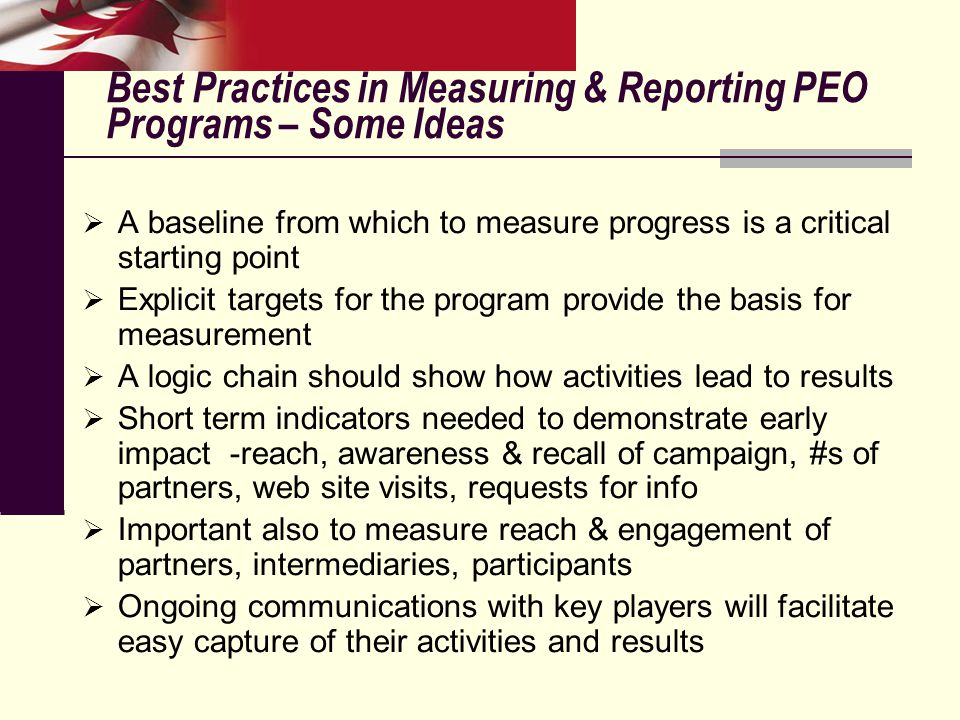 Best Practices in Measuring & Reporting PEO Programs – Some Ideas  A baseline from which to measure progress is a critical starting point  Explicit targets for the program provide the basis for measurement  A logic chain should show how activities lead to results  Short term indicators needed to demonstrate early impact -reach, awareness & recall of campaign, #s of partners, web site visits, requests for info  Important also to measure reach & engagement of partners, intermediaries, participants  Ongoing communications with key players will facilitate easy capture of their activities and results