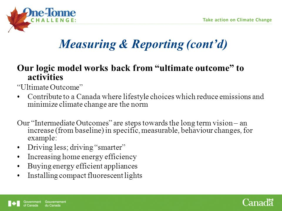 Measuring & Reporting (cont'd) Our logic model works back from ultimate outcome to activities Ultimate Outcome Contribute to a Canada where lifestyle choices which reduce emissions and minimize climate change are the norm Our Intermediate Outcomes are steps towards the long term vision – an increase (from baseline) in specific, measurable, behaviour changes, for example: Driving less; driving smarter Increasing home energy efficiency Buying energy efficient appliances Installing compact fluorescent lights