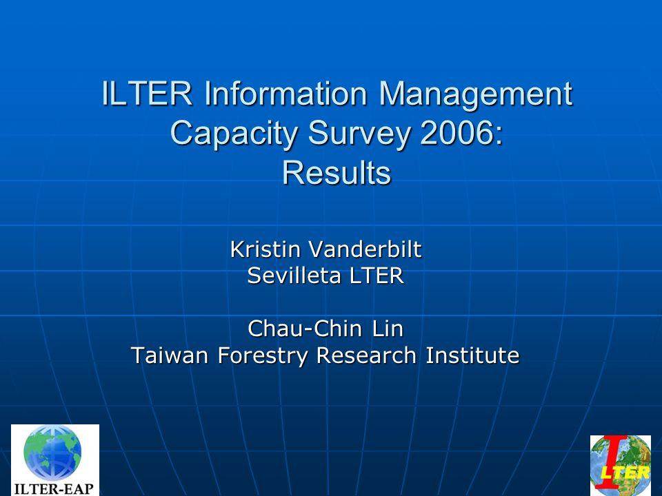 ILTER Information Management Capacity Survey 2006: Results Kristin Vanderbilt Sevilleta LTER Chau-Chin Lin Taiwan Forestry Research Institute