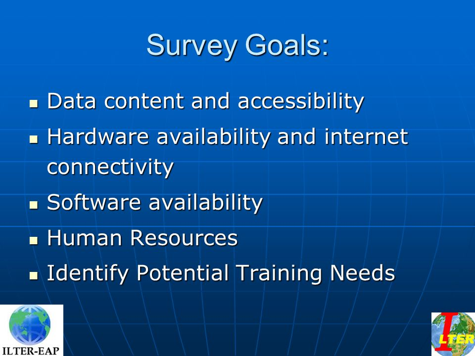 Survey Goals: Data content and accessibility Data content and accessibility Hardware availability and internet connectivity Hardware availability and