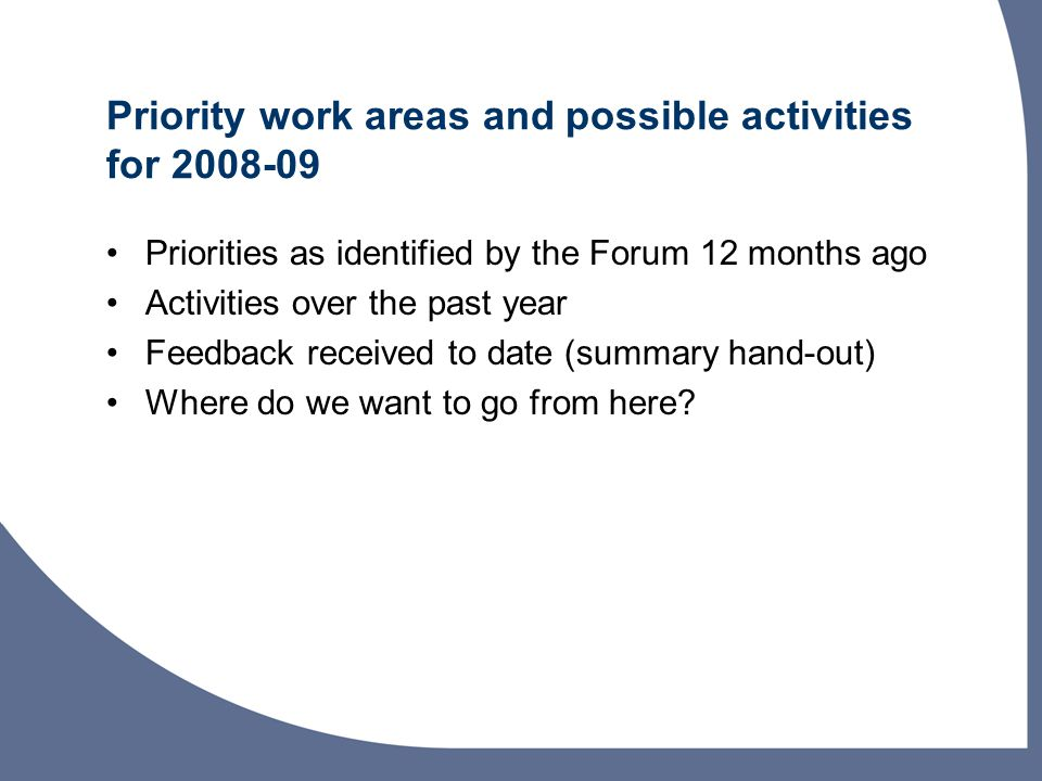 Priority work areas and possible activities for 2008-09 Priorities as identified by the Forum 12 months ago Activities over the past year Feedback received to date (summary hand-out) Where do we want to go from here?