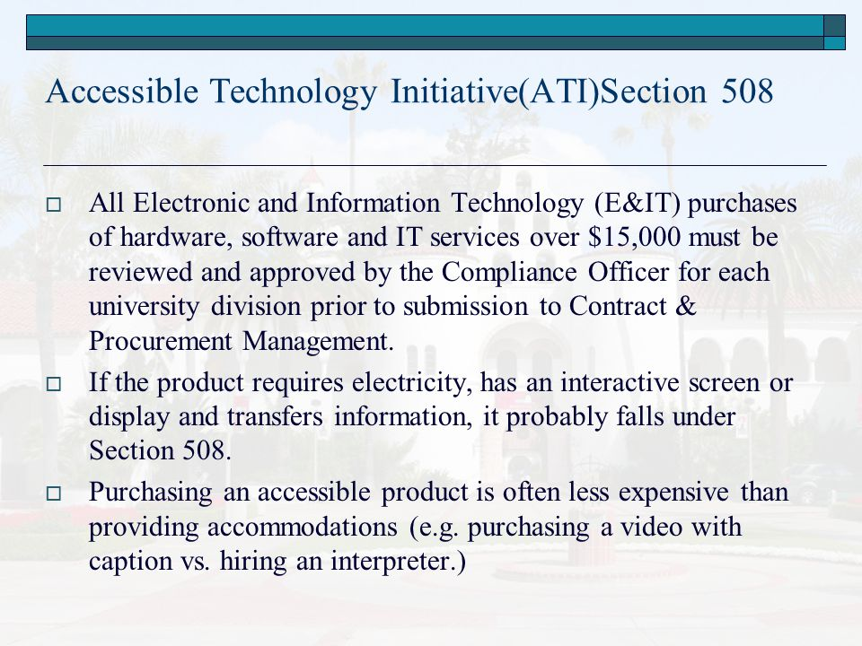 Accessible Technology Initiative(ATI)Section 508  All Electronic and Information Technology (E&IT) purchases of hardware, software and IT services over $15,000 must be reviewed and approved by the Compliance Officer for each university division prior to submission to Contract & Procurement Management.