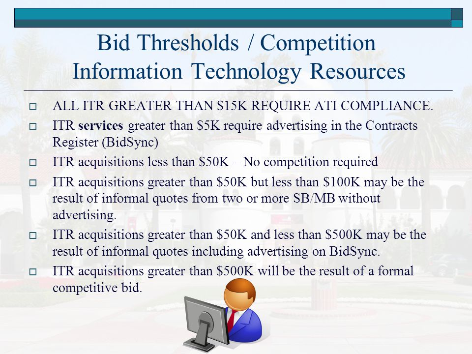 Bid Thresholds / Competition Information Technology Resources  ALL ITR GREATER THAN $15K REQUIRE ATI COMPLIANCE.