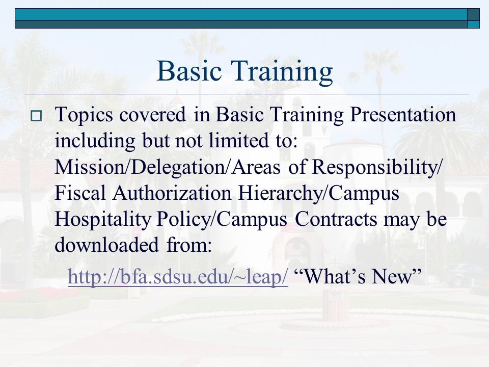 Basic Training  Topics covered in Basic Training Presentation including but not limited to: Mission/Delegation/Areas of Responsibility/ Fiscal Authorization Hierarchy/Campus Hospitality Policy/Campus Contracts may be downloaded from: http://bfa.sdsu.edu/~leap/http://bfa.sdsu.edu/~leap/ What's New