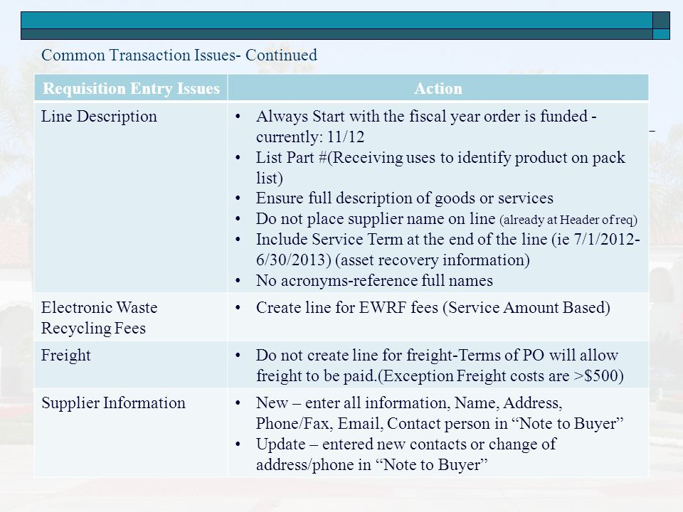 Common Transaction Issues- Continued Requisition Entry IssuesAction Line Description Always Start with the fiscal year order is funded - currently: 11/12 List Part #(Receiving uses to identify product on pack list) Ensure full description of goods or services Do not place supplier name on line (already at Header of req) Include Service Term at the end of the line (ie 7/1/2012- 6/30/2013) (asset recovery information) No acronyms-reference full names Electronic Waste Recycling Fees Create line for EWRF fees (Service Amount Based) Freight Do not create line for freight-Terms of PO will allow freight to be paid.(Exception Freight costs are >$500) Supplier Information New – enter all information, Name, Address, Phone/Fax, Email, Contact person in Note to Buyer Update – entered new contacts or change of address/phone in Note to Buyer