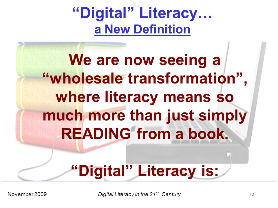 November 2009 12 We are now seeing a wholesale transformation , where literacy means so much more than just simply READING from a book.