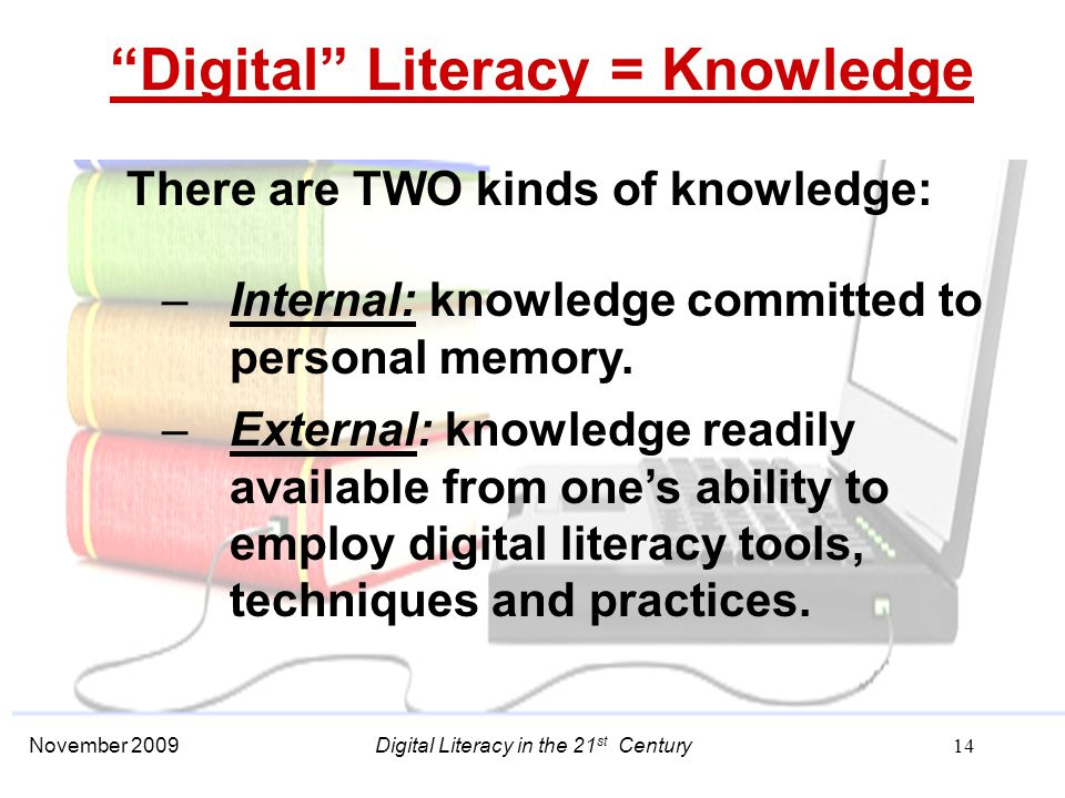 November 2009 14 Digital Literacy = Knowledge There are TWO kinds of knowledge: –Internal: knowledge committed to personal memory.
