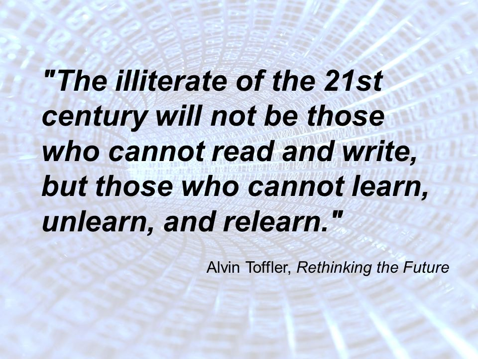 November 2009 2 The illiterate of the 21st century will not be those who cannot read and write, but those who cannot learn, unlearn, and relearn. Alvin Toffler, Rethinking the Future