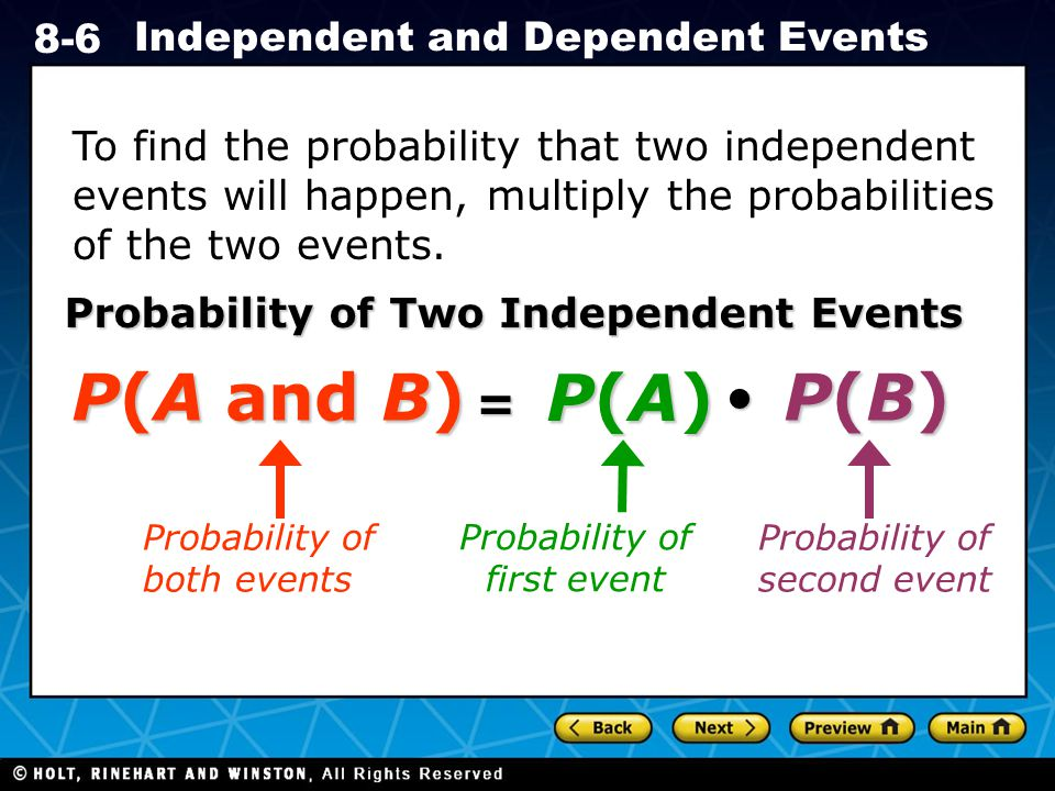 Holt CA Course 1 8-6 Independent and Dependent Events To find the probability that two independent events will happen, multiply the probabilities of the two events.