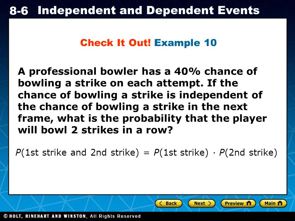 Holt CA Course 1 8-6 Independent and Dependent Events A professional bowler has a 40% chance of bowling a strike on each attempt.