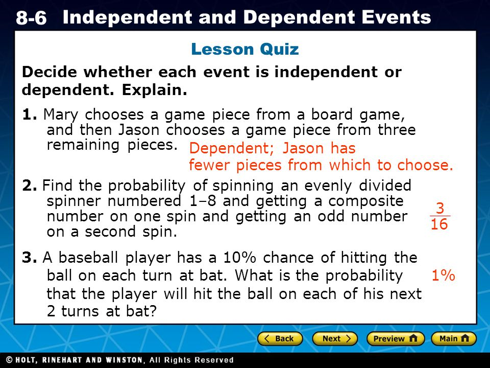 Holt CA Course 1 8-6 Independent and Dependent Events Lesson Quiz Decide whether each event is independent or dependent.