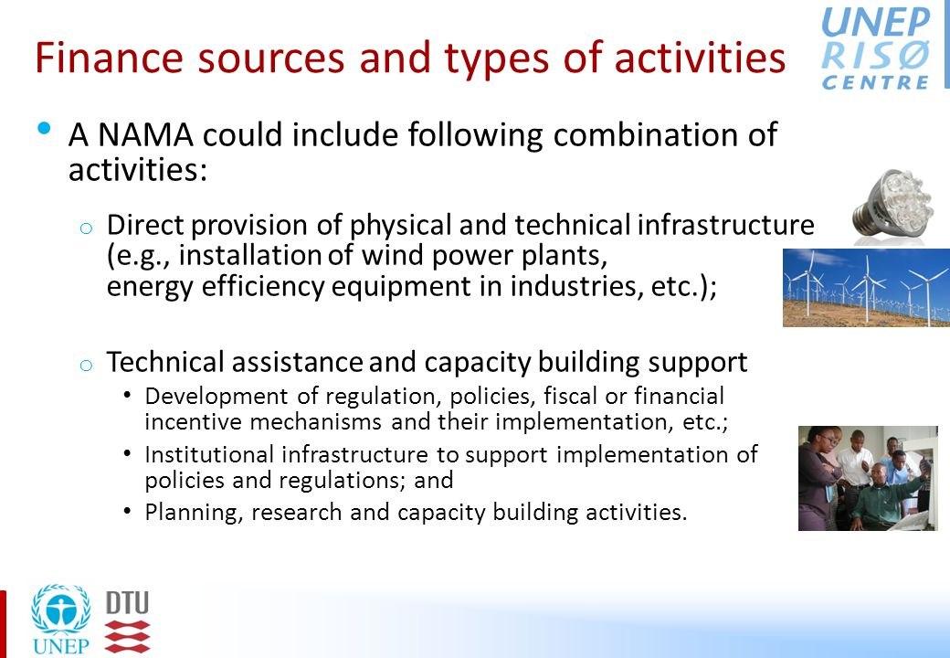 Finance sources and types of activities A NAMA could include following combination of activities: o Direct provision of physical and technical infrastructure (e.g., installation of wind power plants, energy efficiency equipment in industries, etc.); o Technical assistance and capacity building support Development of regulation, policies, fiscal or financial incentive mechanisms and their implementation, etc.; Institutional infrastructure to support implementation of policies and regulations; and Planning, research and capacity building activities.