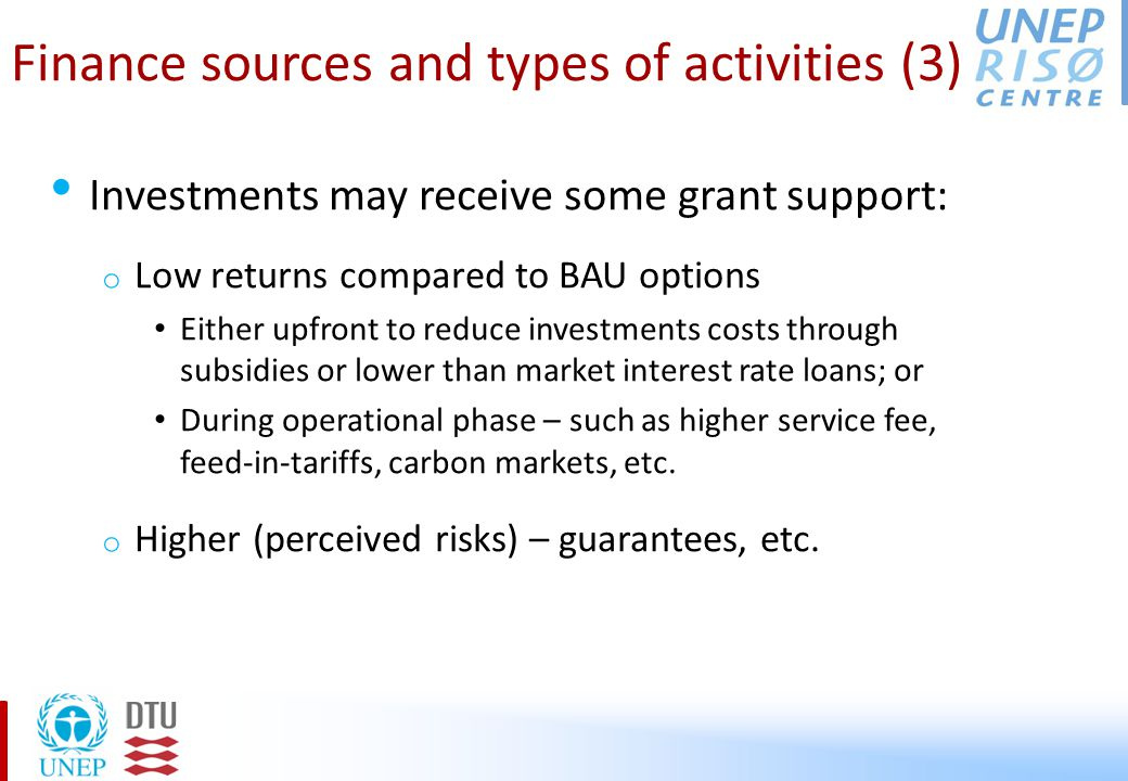 Finance sources and types of activities (3) Investments may receive some grant support: o Low returns compared to BAU options Either upfront to reduce investments costs through subsidies or lower than market interest rate loans; or During operational phase – such as higher service fee, feed-in-tariffs, carbon markets, etc.