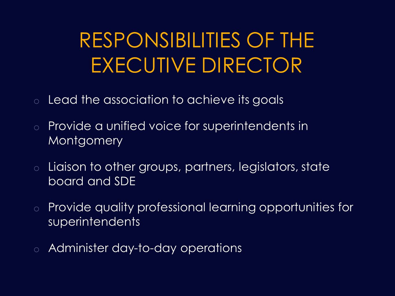 RESPONSIBILITIES OF THE EXECUTIVE DIRECTOR o Lead the association to achieve its goals o Provide a unified voice for superintendents in Montgomery o Liaison to other groups, partners, legislators, state board and SDE o Provide quality professional learning opportunities for superintendents o Administer day-to-day operations
