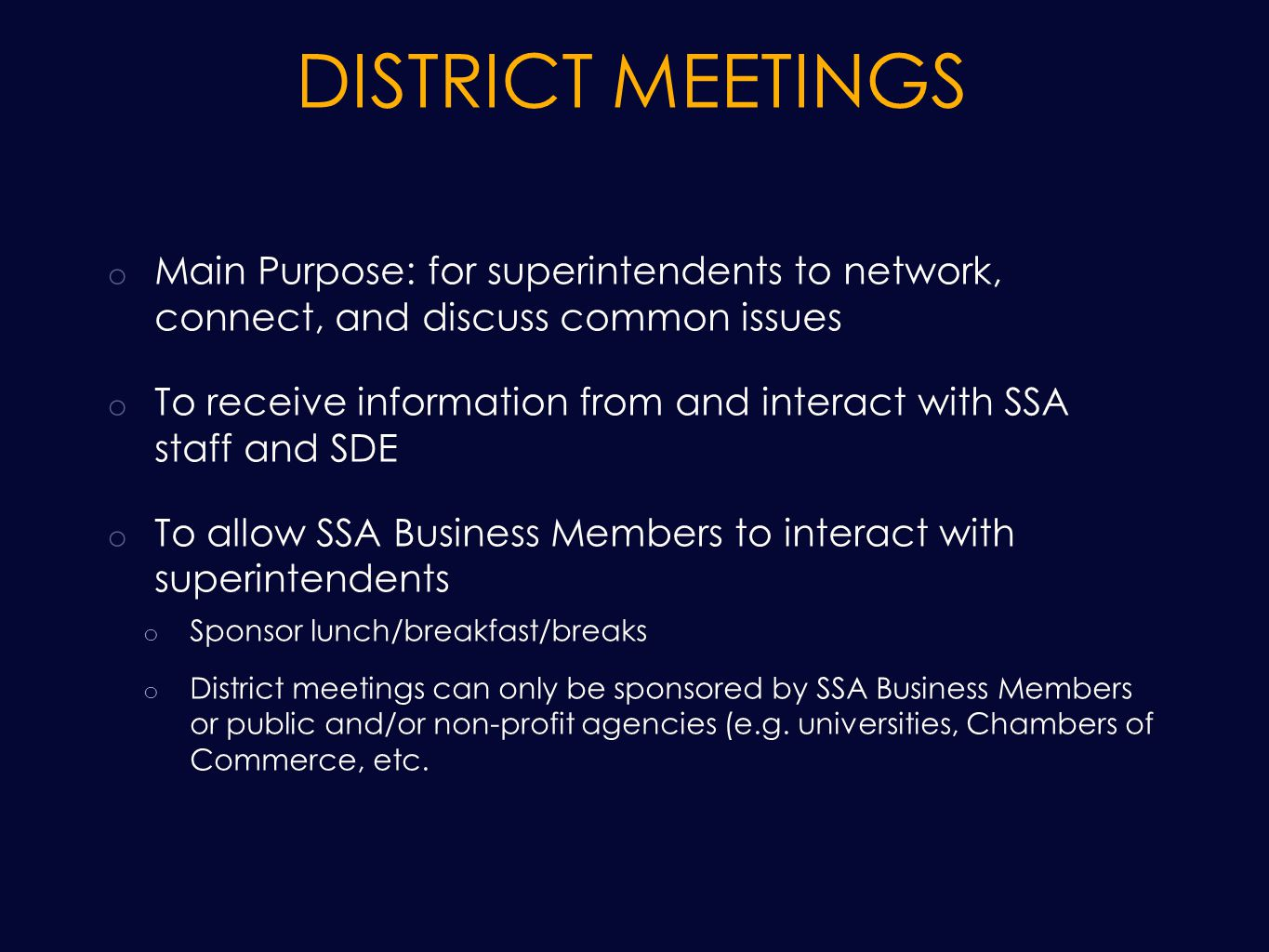 DISTRICT MEETINGS o Main Purpose: for superintendents to network, connect, and discuss common issues o To receive information from and interact with SSA staff and SDE o To allow SSA Business Members to interact with superintendents o Sponsor lunch/breakfast/breaks o District meetings can only be sponsored by SSA Business Members or public and/or non-profit agencies (e.g.