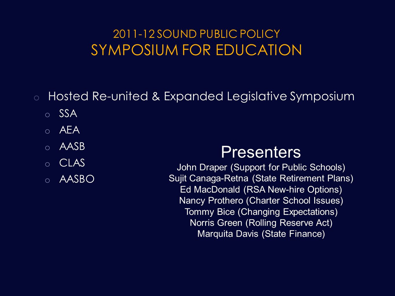 2011-12 SOUND PUBLIC POLICY SYMPOSIUM FOR EDUCATION o Hosted Re-united & Expanded Legislative Symposium o SSA o AEA o AASB o CLAS o AASBO Presenters John Draper (Support for Public Schools) Sujit Canaga-Retna (State Retirement Plans) Ed MacDonald (RSA New-hire Options) Nancy Prothero (Charter School Issues) Tommy Bice (Changing Expectations) Norris Green (Rolling Reserve Act) Marquita Davis (State Finance)