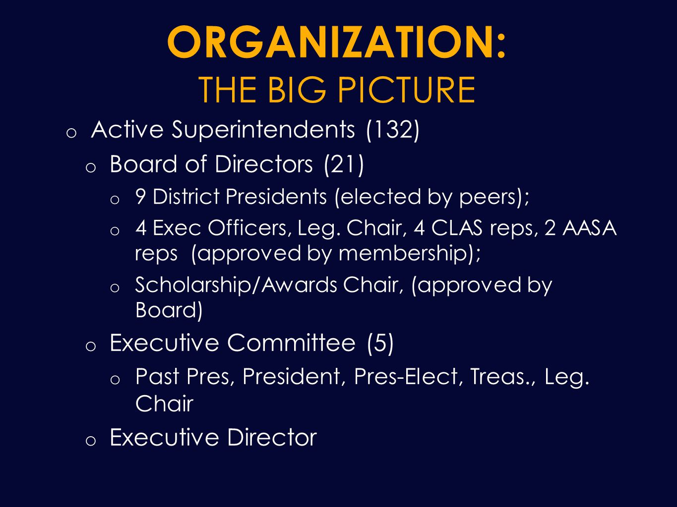 ORGANIZATION: THE BIG PICTURE o Active Superintendents (132) o Board of Directors (21) o 9 District Presidents (elected by peers); o 4 Exec Officers, Leg.