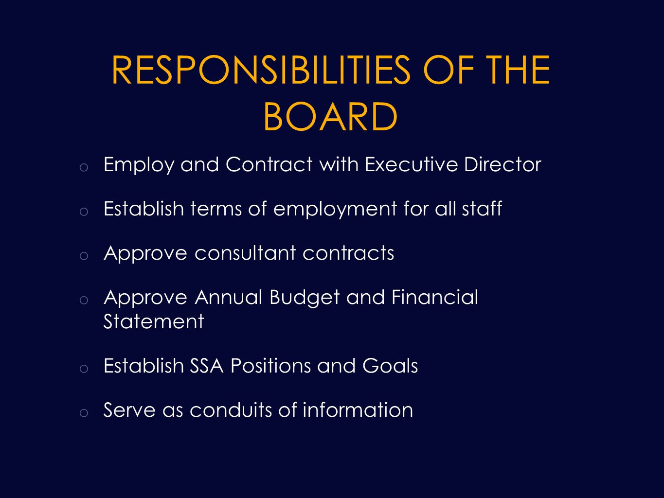 RESPONSIBILITIES OF THE BOARD o Employ and Contract with Executive Director o Establish terms of employment for all staff o Approve consultant contracts o Approve Annual Budget and Financial Statement o Establish SSA Positions and Goals o Serve as conduits of information
