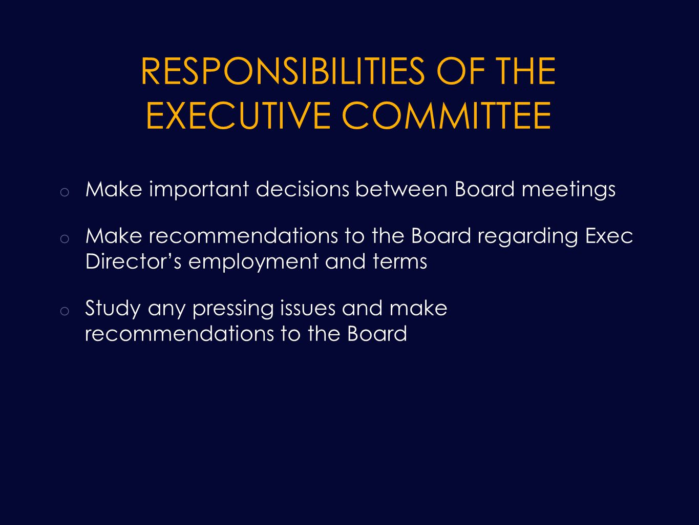 RESPONSIBILITIES OF THE EXECUTIVE COMMITTEE o Make important decisions between Board meetings o Make recommendations to the Board regarding Exec Director's employment and terms o Study any pressing issues and make recommendations to the Board