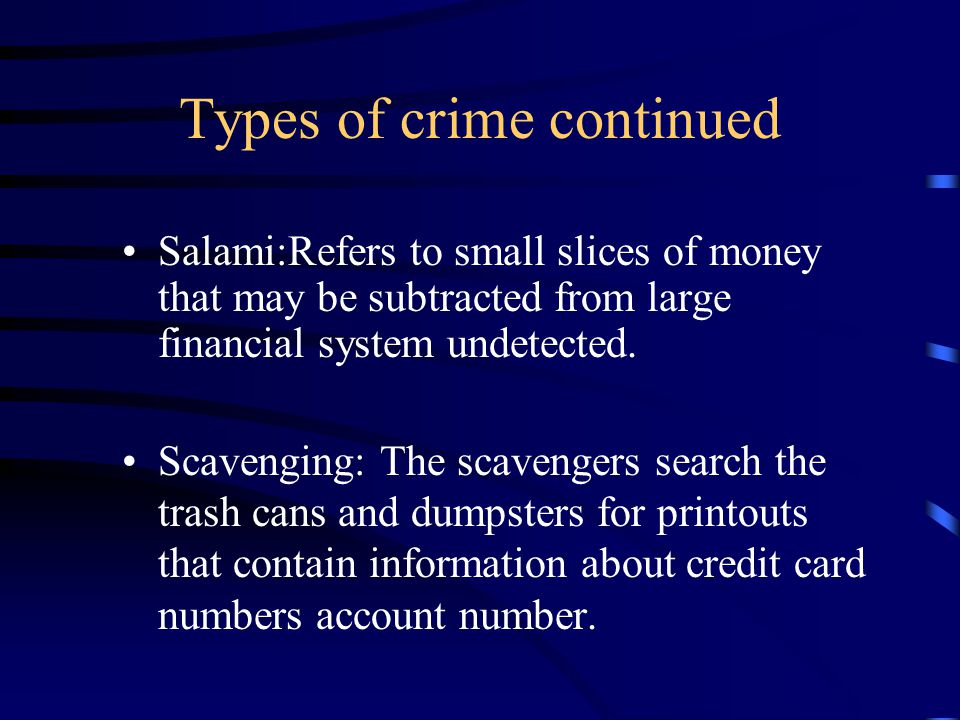 Types of crime continued Salami:Refers to small slices of money that may be subtracted from large financial system undetected. Scavenging: The scaveng