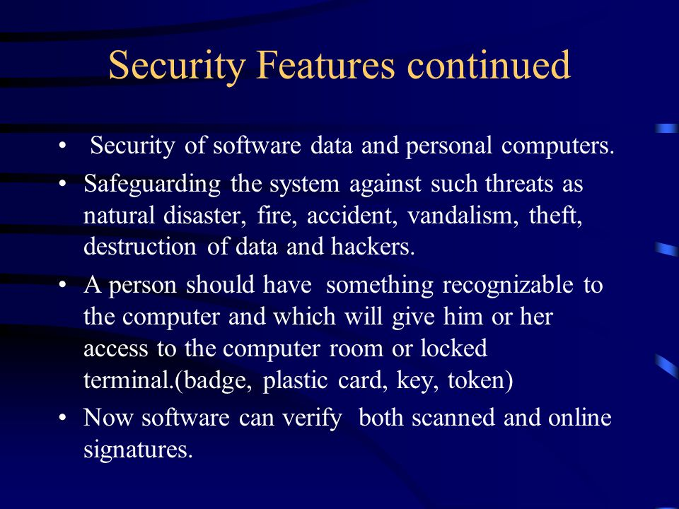 Security Features continued Security of software data and personal computers. Safeguarding the system against such threats as natural disaster, fire,