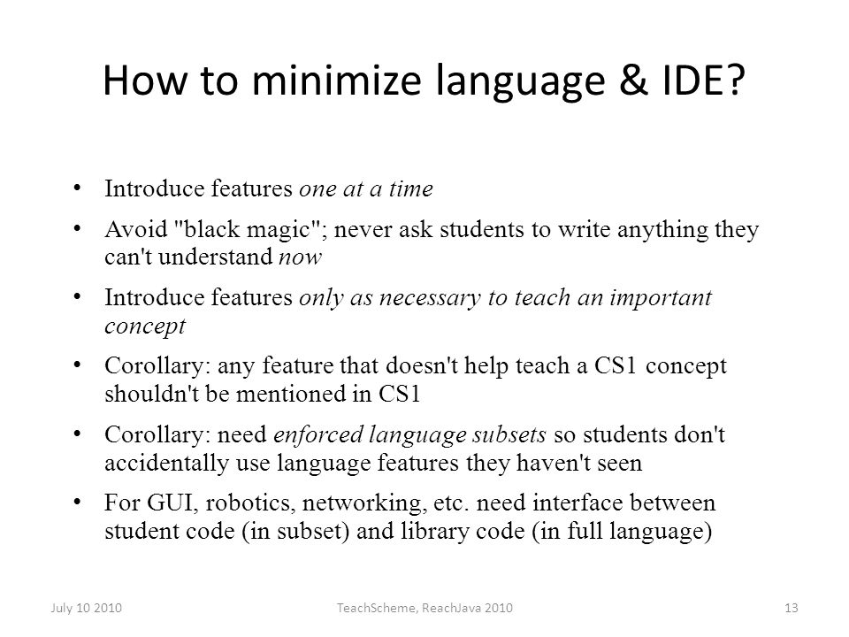 July 10 2010TeachScheme, ReachJava 201013 How to minimize language & IDE? Introduce features one at a time Avoid