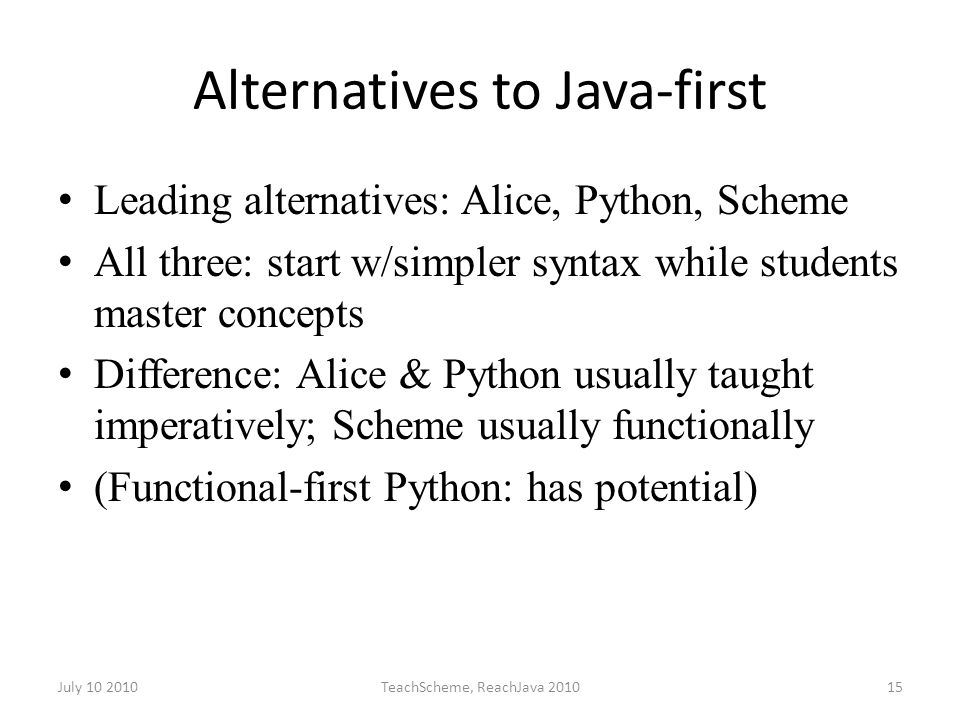 July 10 2010TeachScheme, ReachJava 201015 Alternatives to Java-first Leading alternatives: Alice, Python, Scheme All three: start w/simpler syntax while students master concepts Difference: Alice & Python usually taught imperatively; Scheme usually functionally (Functional-first Python: has potential)