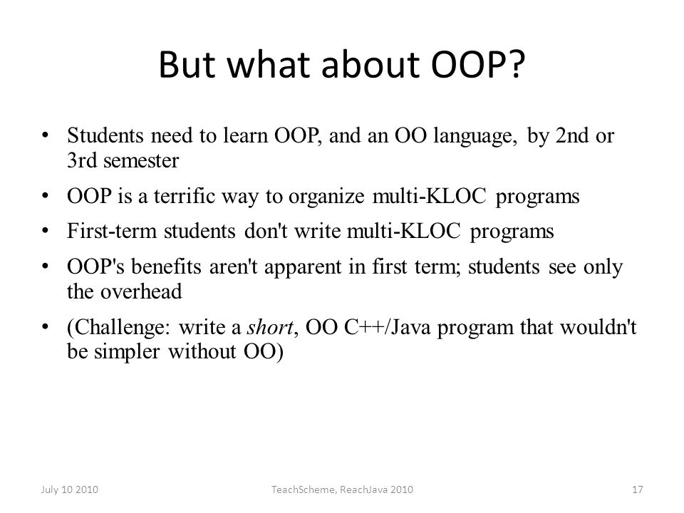 July 10 2010TeachScheme, ReachJava 201017 But what about OOP? Students need to learn OOP, and an OO language, by 2nd or 3rd semester OOP is a terrific