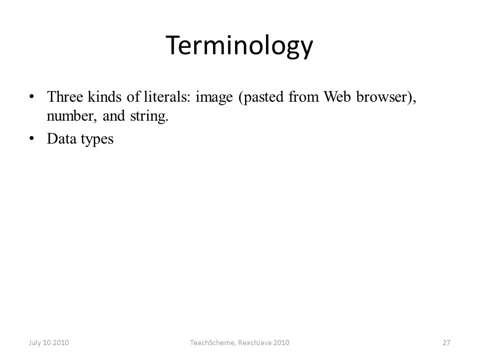 July 10 2010TeachScheme, ReachJava 201027 Terminology Three kinds of literals: image (pasted from Web browser), number, and string.