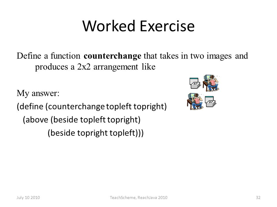 July 10 2010TeachScheme, ReachJava 201032 Worked Exercise Define a function counterchange that takes in two images and produces a 2x2 arrangement like My answer: (define (counterchange topleft topright) (above (beside topleft topright) (beside topright topleft)))