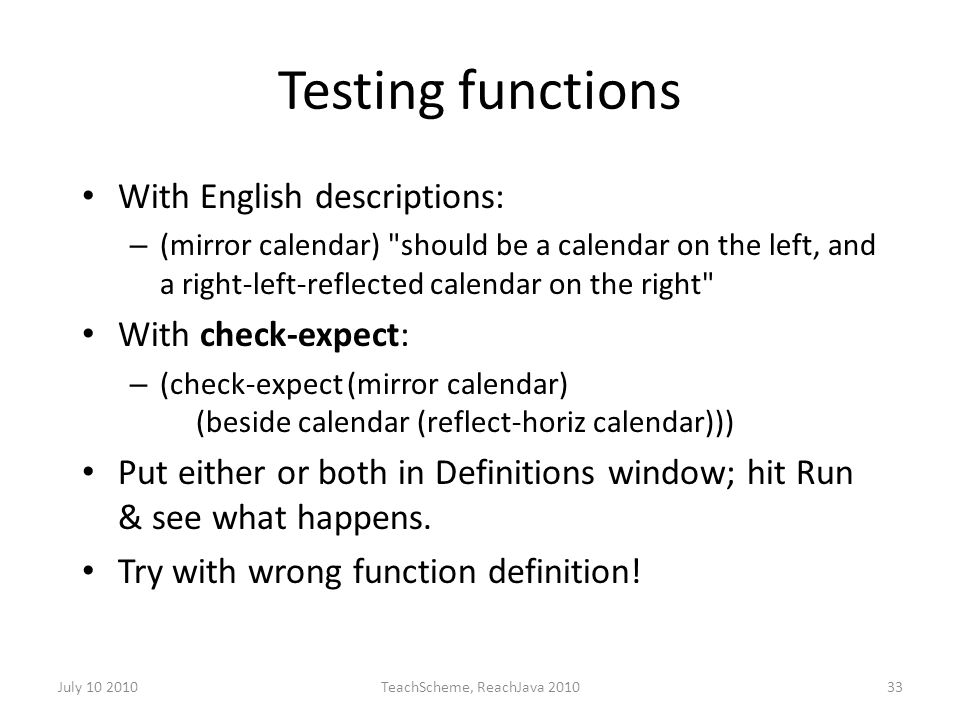 July 10 2010TeachScheme, ReachJava 201033 Testing functions With English descriptions: – (mirror calendar) should be a calendar on the left, and a right-left-reflected calendar on the right With check-expect: – (check-expect (mirror calendar) (beside calendar (reflect-horiz calendar))) Put either or both in Definitions window; hit Run & see what happens.