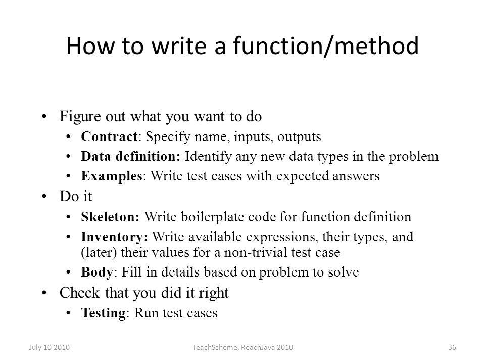 July 10 2010TeachScheme, ReachJava 201036 How to write a function/method Figure out what you want to do Contract: Specify name, inputs, outputs Data definition: Identify any new data types in the problem Examples: Write test cases with expected answers Do it Skeleton: Write boilerplate code for function definition Inventory: Write available expressions, their types, and (later) their values for a non-trivial test case Body: Fill in details based on problem to solve Check that you did it right Testing: Run test cases