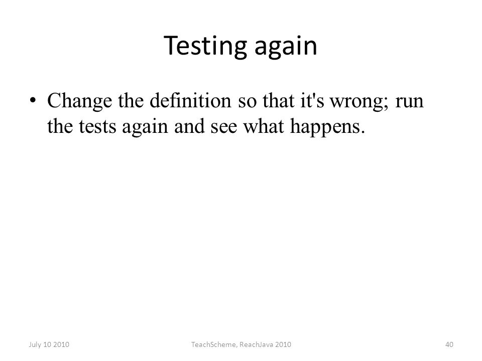 July 10 2010TeachScheme, ReachJava 201040 Testing again Change the definition so that it s wrong; run the tests again and see what happens.