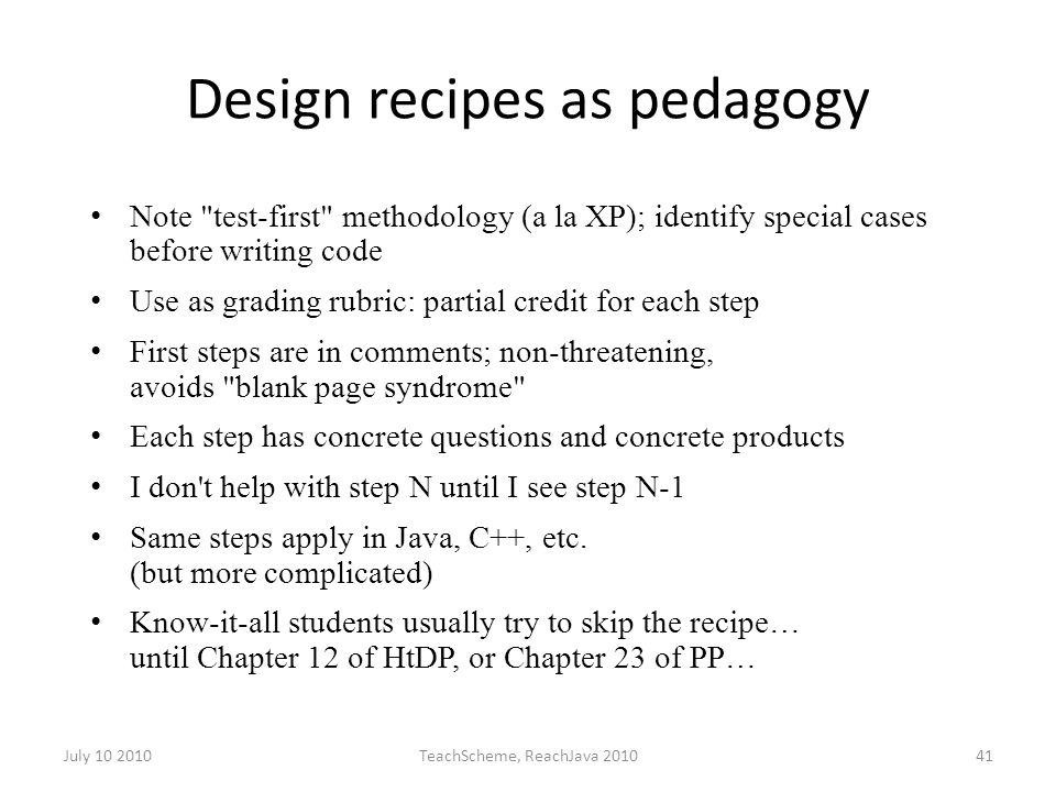 July 10 2010TeachScheme, ReachJava 201041 Design recipes as pedagogy Note test-first methodology (a la XP); identify special cases before writing code Use as grading rubric: partial credit for each step First steps are in comments; non-threatening, avoids blank page syndrome Each step has concrete questions and concrete products I don t help with step N until I see step N-1 Same steps apply in Java, C++, etc.