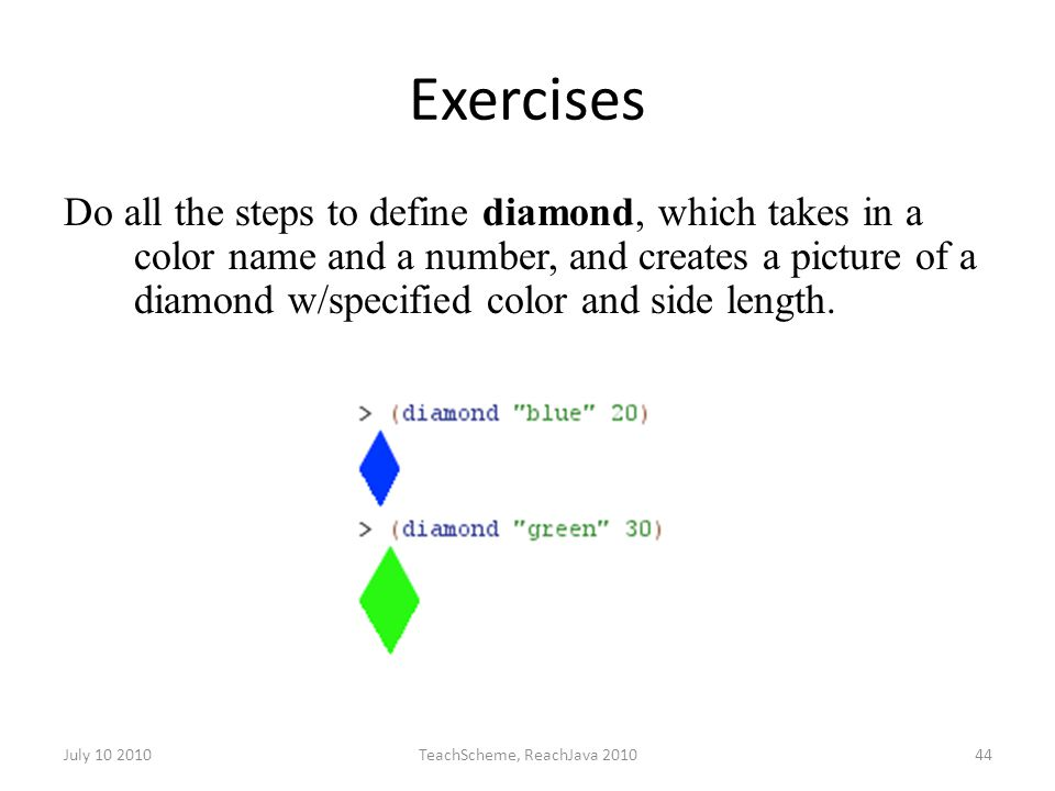 July 10 2010TeachScheme, ReachJava 201044 Exercises Do all the steps to define diamond, which takes in a color name and a number, and creates a picture of a diamond w/specified color and side length.