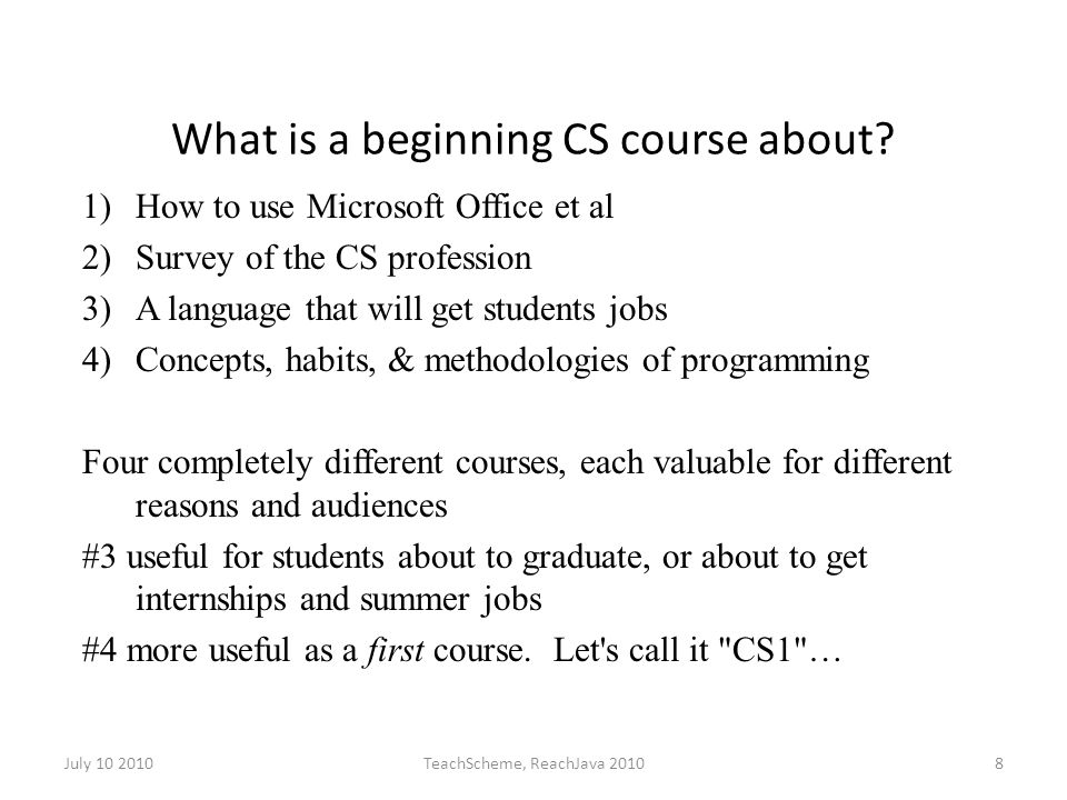 July 10 2010TeachScheme, ReachJava 20108 What is a beginning CS course about.