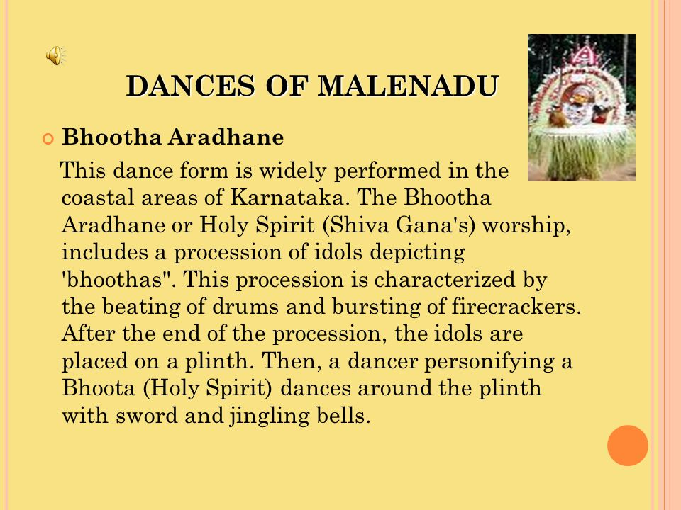 DANCES OF MALENADU Bhootha Aradhane This dance form is widely performed in the coastal areas of Karnataka. The Bhootha Aradhane or Holy Spirit (Shiva