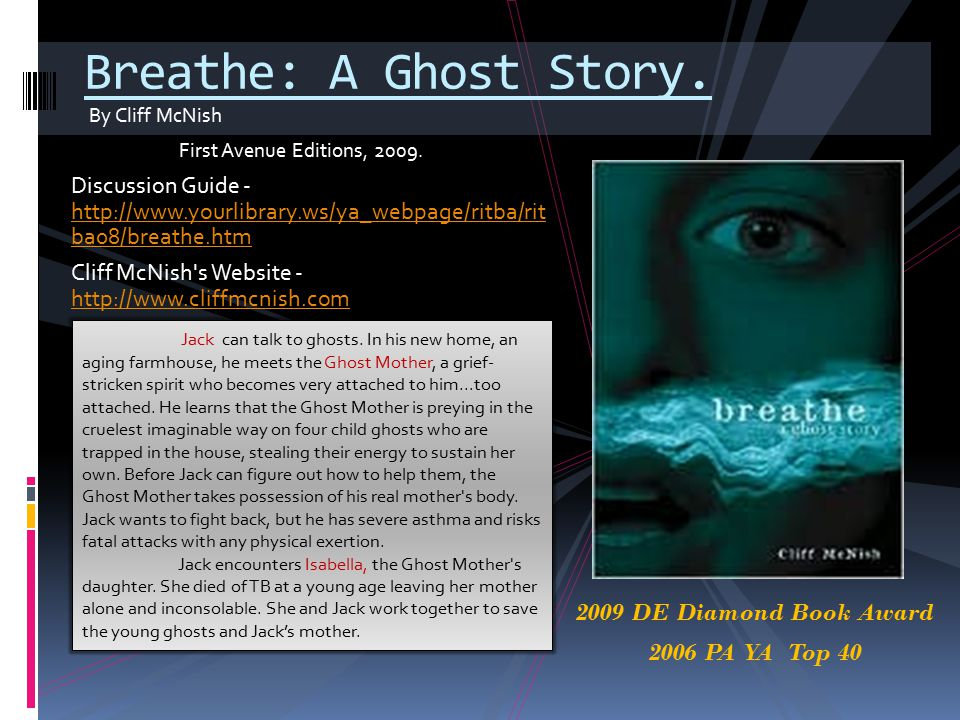By Cliff McNish First Avenue Editions, 2009. Breathe: A Ghost Story. Discussion Guide - http://www.yourlibrary.ws/ya_webpage/ritba/rit ba08/breathe.ht