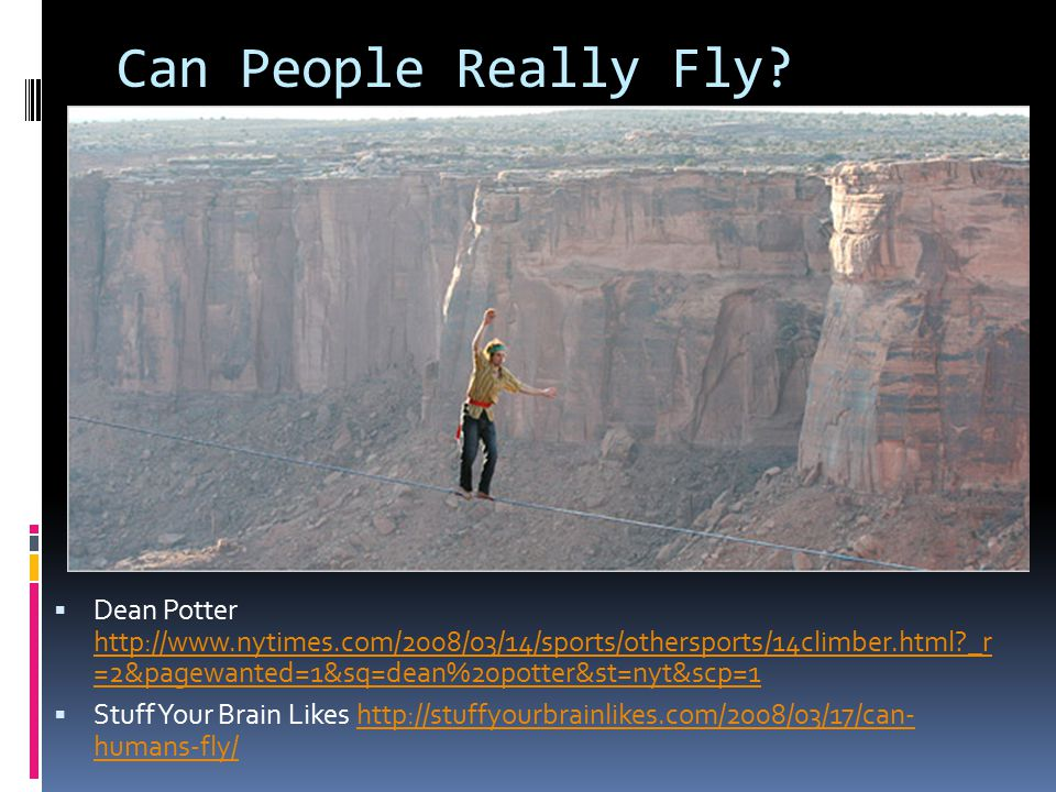 Can People Really Fly?  Dean Potter http://www.nytimes.com/2008/03/14/sports/othersports/14climber.html?_r =2&pagewanted=1&sq=dean%20potter&st=nyt&sc