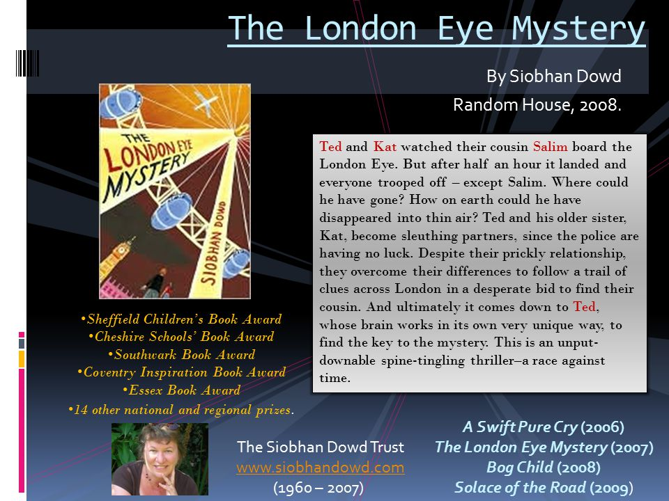 By Siobhan Dowd Random House, 2008. The London Eye Mystery The Siobhan Dowd Trust www.siobhandowd.com (1960 – 2007) Sheffield Children's Book Award Ch